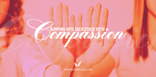 bumping into eachother with compassion
