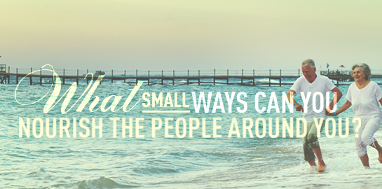 what small ways can you nourishthe people around you?