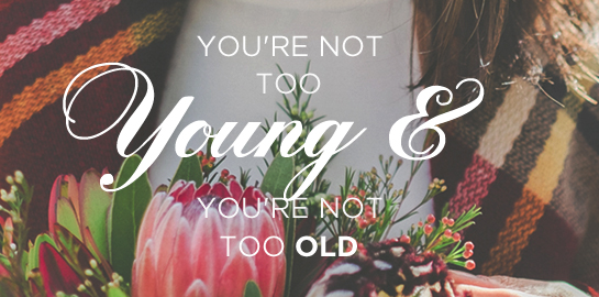 you're not too young and you're not too old