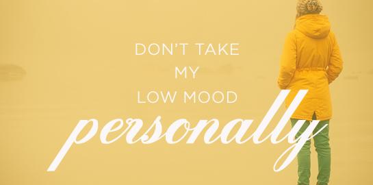 don't take myl ow mood personally