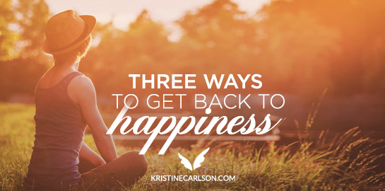 three ways to get back to happiness blog