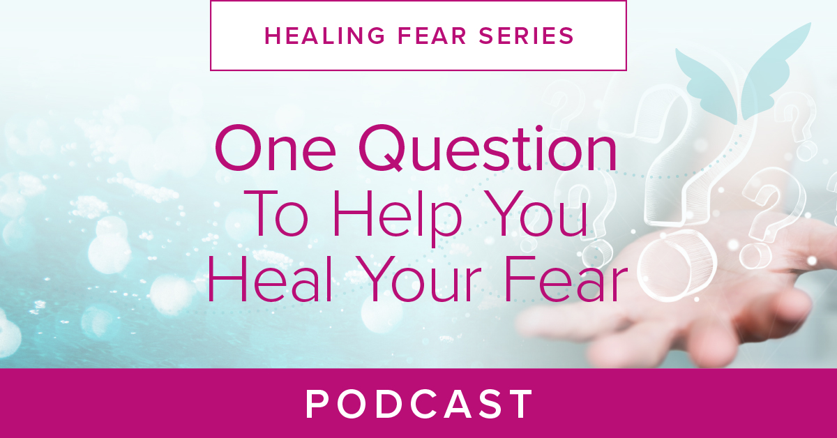 One Question To Help You Heal Your Fear Podcast